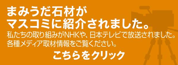 まみうだ石材がマスコミに紹介されました。私たちの取り組みがNHKや、日本テレビで放送されました。各種メディア取材情報をご覧ください。